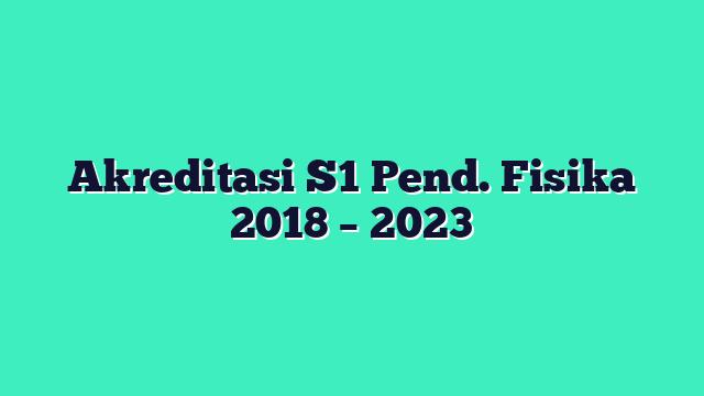 Akreditasi S1 Pend. Fisika 2018 – 2023