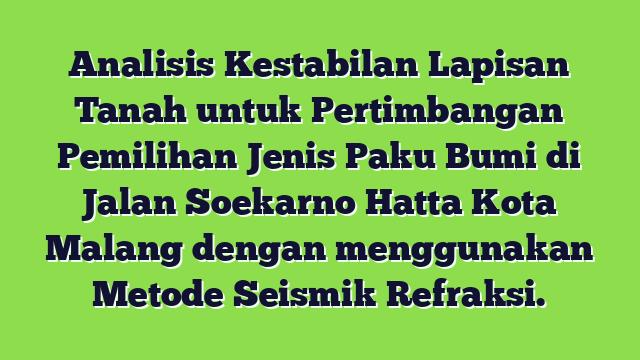 Analisis Kestabilan  Lapisan Tanah untuk Pertimbangan Pemilihan Jenis Paku Bumi di Jalan Soekarno Hatta Kota Malang dengan  menggunakan Metode Seismik Refraksi.