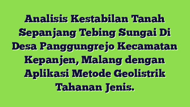 Analisis Kestabilan Tanah Sepanjang Tebing Sungai Di Desa Panggungrejo Kecamatan Kepanjen, Malang dengan Aplikasi Metode Geolistrik Tahanan Jenis.