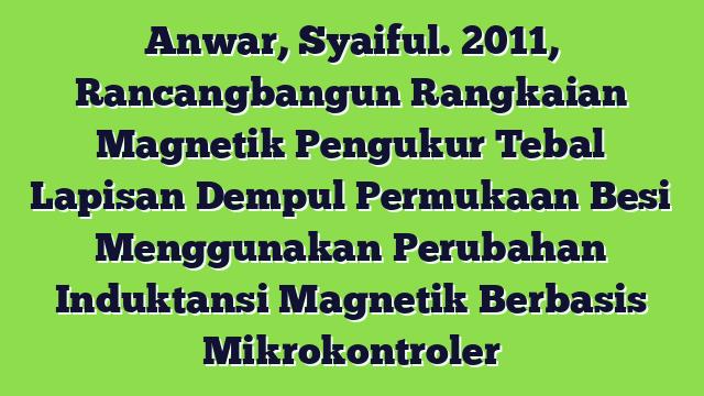 Anwar, Syaiful. 2011, Rancangbangun Rangkaian Magnetik Pengukur Tebal Lapisan Dempul Permukaan Besi Menggunakan Perubahan Induktansi Magnetik Berbasis Mikrokontroler
