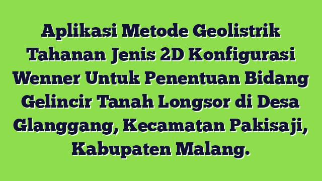 Aplikasi Metode Geolistrik Tahanan Jenis 2D Konfigurasi Wenner Untuk Penentuan Bidang Gelincir Tanah Longsor di Desa Glanggang, Kecamatan Pakisaji, Kabupaten Malang.