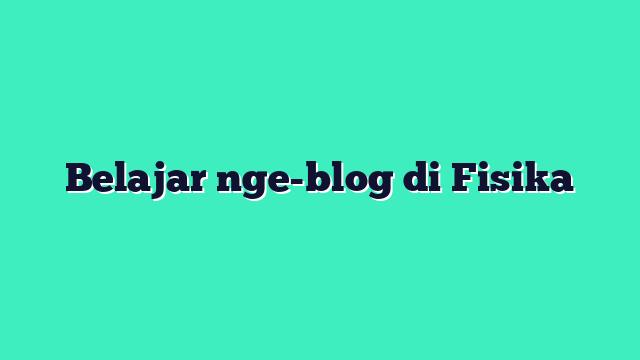 Belajar nge-blog di Fisika