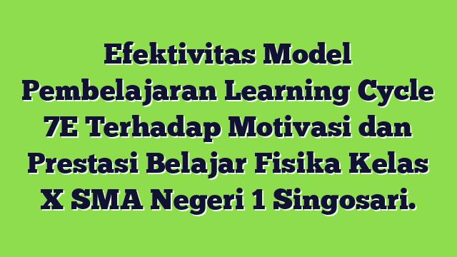 Efektivitas Model Pembelajaran Learning Cycle 7E Terhadap Motivasi dan Prestasi Belajar Fisika Kelas X SMA Negeri 1 Singosari.