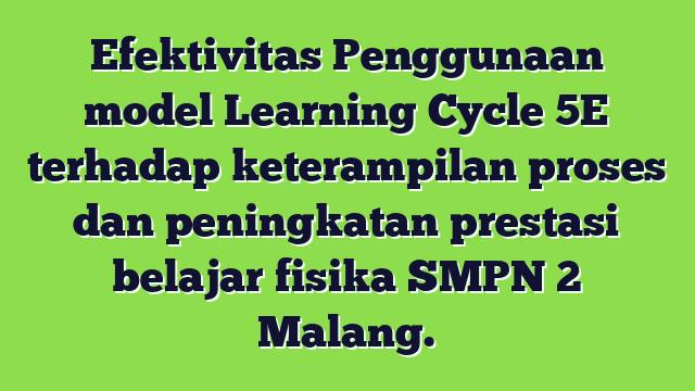 Efektivitas Penggunaan model Learning Cycle 5E terhadap keterampilan proses dan peningkatan prestasi belajar fisika SMPN 2 Malang.