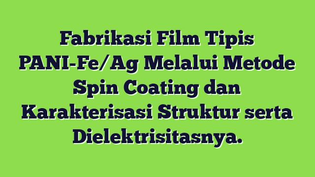 Fabrikasi Film Tipis PANI-Fe/Ag Melalui Metode Spin Coating dan  Karakterisasi Struktur serta Dielektrisitasnya.