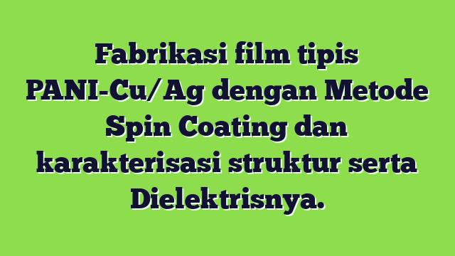 Fabrikasi film tipis PANI-Cu/Ag dengan Metode Spin Coating dan karakterisasi struktur serta Dielektrisnya.