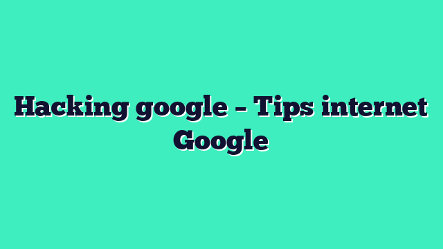 Hacking google – Tips internet Google