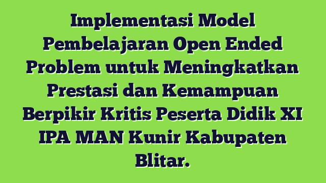 Implementasi Model Pembelajaran Open Ended Problem untuk Meningkatkan Prestasi dan Kemampuan Berpikir Kritis Peserta Didik XI IPA MAN Kunir Kabupaten Blitar.