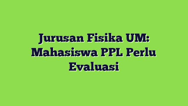 Jurusan Fisika UM: Mahasiswa PPL Perlu Evaluasi