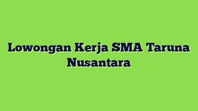 Lowongan Kerja SMA Taruna Nusantara
