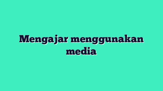 Mengajar menggunakan media