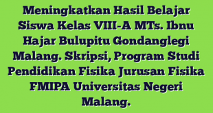 Meningkatkan Hasil Belajar Siswa Kelas VIII-A MTs. Ibnu Hajar Bulupitu Gondanglegi Malang. Skripsi, Program Studi Pendidikan Fisika Jurusan Fisika FMIPA Universitas Negeri Malang.