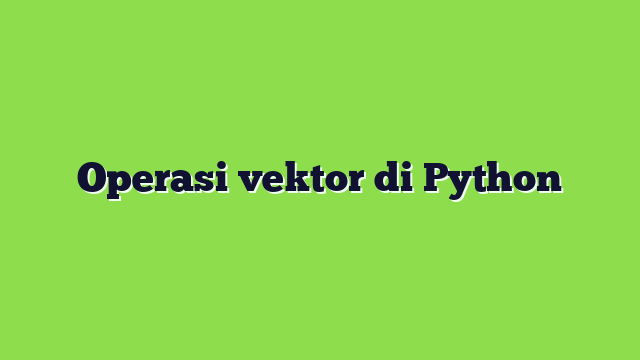 Operasi vektor di Python