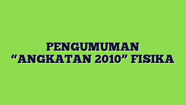 """PENGUMUMAN """"ANGKATAN 2010"""" FISIKA"""