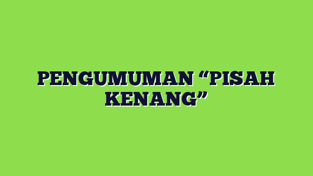 "PENGUMUMAN ""PISAH KENANG"""