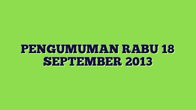 PENGUMUMAN RABU 18 SEPTEMBER 2013