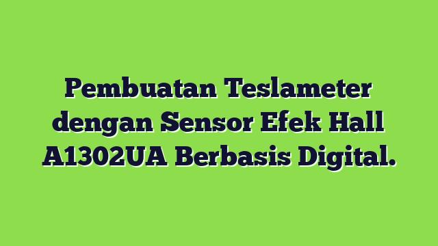 Pembuatan Teslameter dengan Sensor Efek Hall A1302UA Berbasis Digital.