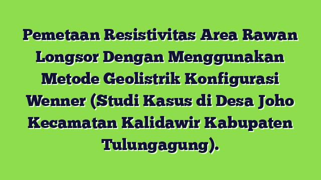 Pemetaan Resistivitas Area Rawan Longsor Dengan Menggunakan Metode Geolistrik Konfigurasi Wenner (Studi Kasus di Desa Joho Kecamatan Kalidawir Kabupaten Tulungagung).