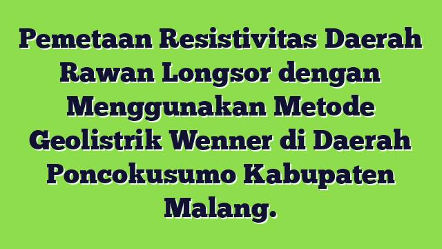 Pemetaan Resistivitas Daerah Rawan Longsor dengan Menggunakan Metode Geolistrik Wenner di Daerah Poncokusumo Kabupaten Malang.