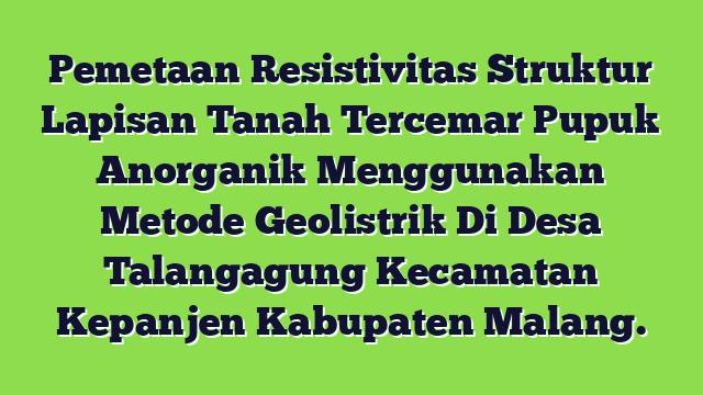 Pemetaan Resistivitas Struktur Lapisan Tanah Tercemar Pupuk Anorganik  Menggunakan Metode Geolistrik  Di Desa Talangagung Kecamatan Kepanjen Kabupaten Malang.