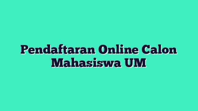 Pendaftaran Online Calon Mahasiswa UM