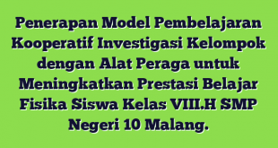 Penerapan Model Pembelajaran Kooperatif Investigasi Kelompok dengan Alat Peraga untuk Meningkatkan Prestasi Belajar Fisika  Siswa Kelas VIII.H SMP Negeri 10 Malang.