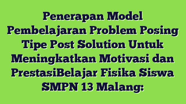 Penerapan Model Pembelajaran Problem Posing Tipe Post Solution Untuk Meningkatkan Motivasi dan PrestasiBelajar Fisika Siswa SMPN 13 Malang:
