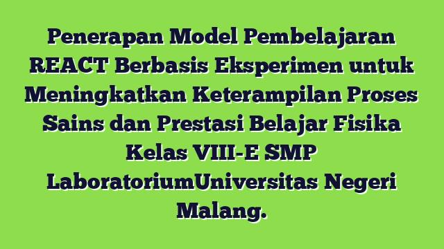 Penerapan Model Pembelajaran REACT Berbasis Eksperimen untuk Meningkatkan Keterampilan Proses Sains dan Prestasi Belajar Fisika Kelas VIII-E SMP LaboratoriumUniversitas Negeri Malang.