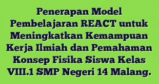 Penerapan Model Pembelajaran REACT untuk Meningkatkan Kemampuan Kerja Ilmiah dan Pemahaman Konsep Fisika Siswa Kelas VIII.1 SMP Negeri 14 Malang.