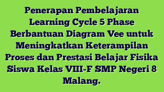 Penerapan Pembelajaran Learning Cycle 5 Phase Berbantuan Diagram Vee untuk Meningkatkan Keterampilan Proses dan Prestasi Belajar Fisika Siswa Kelas VIII-F SMP Negeri 8 Malang.