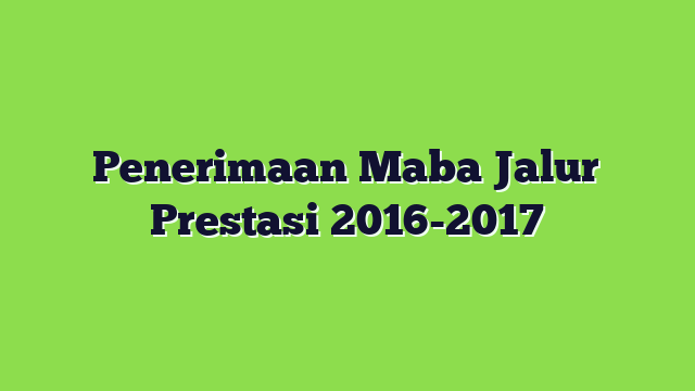 Penerimaan Maba Jalur Prestasi 2016-2017