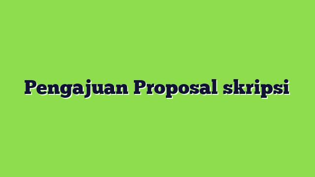 Pengajuan Proposal skripsi
