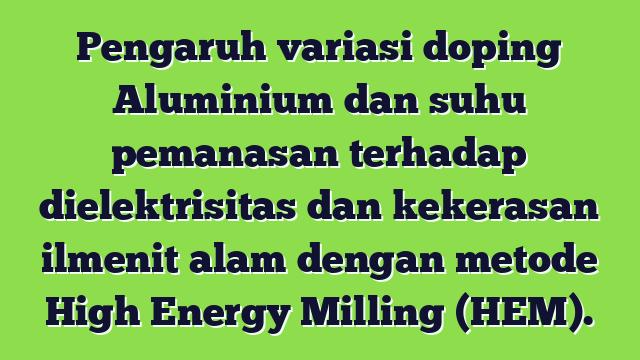 Pengaruh  variasi doping Aluminium  dan suhu pemanasan terhadap dielektrisitas dan kekerasan ilmenit  alam dengan metode High Energy Milling (HEM).