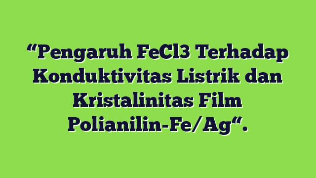 """""""Pengaruh FeCl3 Terhadap Konduktivitas Listrik dan Kristalinitas Film Polianilin-Fe/Ag""""."""