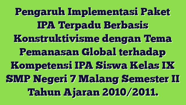 Pengaruh Implementasi Paket IPA Terpadu Berbasis Konstruktivisme dengan Tema Pemanasan Global terhadap Kompetensi IPA Siswa Kelas IX SMP Negeri 7 Malang Semester II Tahun Ajaran 2010/2011.