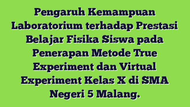 Pengaruh Kemampuan Laboratorium terhadap Prestasi Belajar Fisika Siswa pada Penerapan Metode True Experiment dan Virtual Experiment Kelas X di SMA Negeri 5 Malang.