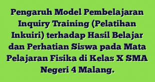 Pengaruh Model Pembelajaran Inquiry Training (Pelatihan Inkuiri) terhadap Hasil Belajar dan Perhatian Siswa pada Mata Pelajaran Fisika di Kelas X SMA Negeri 4 Malang.