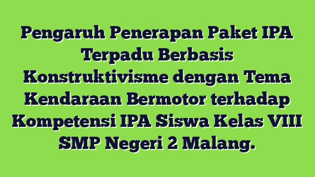 Pengaruh Penerapan Paket IPA Terpadu Berbasis Konstruktivisme dengan Tema Kendaraan Bermotor terhadap Kompetensi IPA Siswa Kelas VIII SMP Negeri 2 Malang.