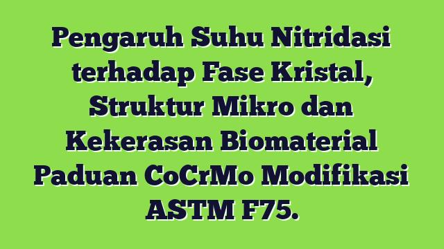 Pengaruh Suhu Nitridasi terhadap Fase Kristal, Struktur Mikro dan Kekerasan Biomaterial Paduan CoCrMo Modifikasi ASTM F75.