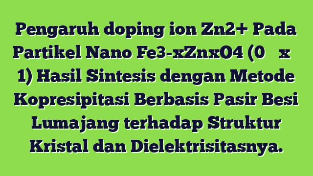 Pengaruh doping ion Zn2+ Pada Partikel Nano Fe3-xZnxO4 (0 ≤ x ≤ 1) Hasil Sintesis dengan Metode Kopresipitasi Berbasis Pasir Besi Lumajang terhadap Struktur Kristal dan Dielektrisitasnya.