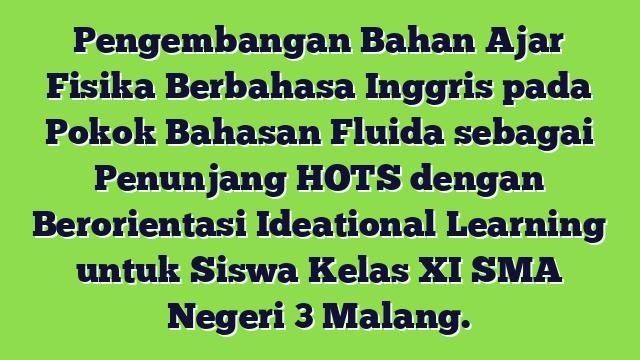 Pengembangan Bahan Ajar Fisika Berbahasa Inggris pada Pokok Bahasan Fluida sebagai Penunjang HOTS dengan Berorientasi Ideational Learning untuk Siswa Kelas XI SMA Negeri 3 Malang.