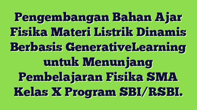 Pengembangan Bahan Ajar Fisika Materi Listrik Dinamis Berbasis GenerativeLearning untuk Menunjang Pembelajaran Fisika SMA Kelas X Program SBI/RSBI.