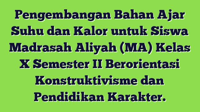 Pengembangan Bahan Ajar Suhu dan Kalor untuk Siswa Madrasah Aliyah (MA) Kelas X Semester II Berorientasi Konstruktivisme dan Pendidikan Karakter.