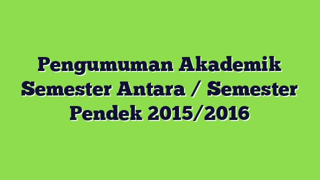 Pengumuman  Akademik Semester Antara / Semester Pendek 2015/2016