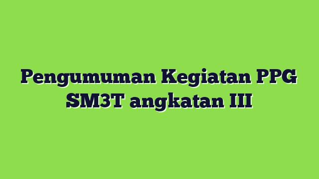 Pengumuman Kegiatan PPG SM3T angkatan III