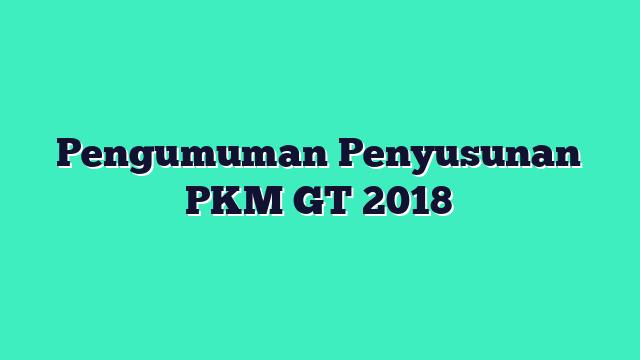Pengumuman Penyusunan PKM GT 2018