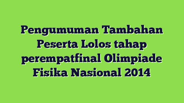 Pengumuman Tambahan Peserta Lolos tahap perempatfinal Olimpiade Fisika Nasional 2014