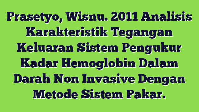 Prasetyo, Wisnu. 2011 Analisis Karakteristik Tegangan Keluaran Sistem Pengukur Kadar Hemoglobin Dalam Darah Non Invasive Dengan Metode Sistem Pakar.