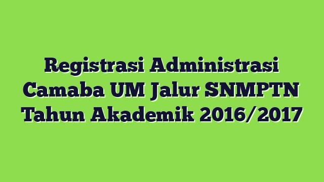 Registrasi Administrasi Camaba UM Jalur SNMPTN Tahun Akademik 2016/2017