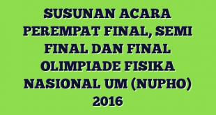 SUSUNAN ACARA PEREMPAT FINAL, SEMI FINAL DAN FINAL OLIMPIADE FISIKA NASIONAL UM (NUPHO) 2016
